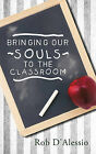 Bringing Our Souls to the Classroom by Rob D'Alessio (Hardback, 2011)
