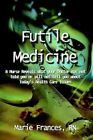 Futile Medicine a Nurse Reveals What Your Doctor Has Not Told You or Will N