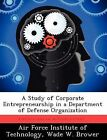 A Study of Corporate Entrepreneurship in a Department of Defense Organization by Wade W Brower (Paperback / softback, 2012)
