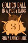 Golden Ball in a Piggy Bank by Shiva Lamichhane (Paperback / softback, 2012)
