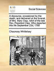 A Discourse, Occasioned by the Death, and Delivered at the Funeral, of Mrs. Mary Clap, Relict of the Late REV. President Clap. Who Departed This Life September 23d, 1769 by Chauncey Whittelsey (Paperback / softback, 2010)