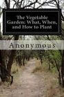 The Vegetable Garden: What, When, and How to Plant by Anonymous (Paperback / softback, 2014)
