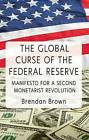The Global Curse of the Federal Reserve: Manifesto for a Second Monetarist Revolution by Brendan Brown (Hardback, 2011)