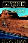 Beyond The Rio Grande 9780595674923 by Steve Shaw Hardcover