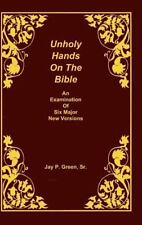Unholy Hands on the Bible: An Examination of Six Major New Versions: By Jay P...