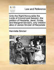 Unto the Right Honourable the Lords of Council and Session, the Petition of Henrietta, Janet, Emilia, and Margaret Sinclairs, Only Children Alive of James Sinclair of Harpsdale by Henrietta Sinclair (Paperback / softback, 2010)