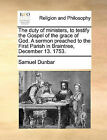 The Duty of Ministers, to Testify the Gospel of the Grace of God. a Sermon Preached to the First Parish in Braintree, December 13. 1753. by Samuel Dunbar (Paperback / softback, 2010)