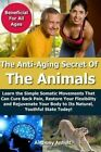 Anti Aging Secret of the Animals: Learn the Simple Somatic Movements That Can Cure Back Pain, Restore Your Flexibility and Rejuvenate Your Body to Its Natural, Youthful State Today! by Anthony Anholt (Paperback / softback, 2014)