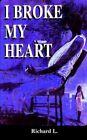 I Broke My Heart 9781425916329 by Richard L. Paperback