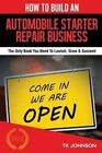 How to Build an Automobile Starter Repair Business (Special Edition): The Only Book You Need to Launch, Grow & Succeed by T K Johnson (Paperback / softback, 2015)