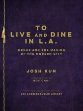 To Live and Dine in L. A. : Menus and the Making of the Modern City by Josh Kun (2015, Hardcover)