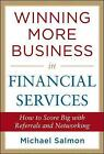 Winning More Business in Financial Services: How to Score Big with Referrals and Networking / $c Michael Salmon by Michael Salmon (Hardback, 2012)