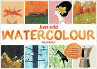 Just Add Watercolour: Inspiration & Painting Techniques from Contemporary Artists by Helen Birch (Paperback, 2015)