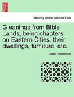 Gleanings from Bible Lands, Being Chapters on Eastern Cities, Their Dwellings, Furniture, Etc. by Alfred Ernest Knight (Paperback / softback, 2011)