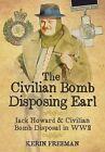 The Civilian Bomb Disposing Earl: Jack Howard and Civilian Bomb Disposal in WW2 by Kerin Freeman (Hardback, 2014)