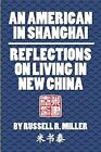 An American in Shanghai: Reflections on Living in New China by Russell R Miller (Paperback / softback, 2013)
