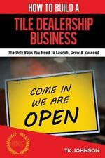 How to Build a Tile Dealership Business (Special Edition) : The Only Book You...