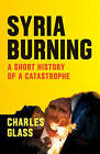 Syria Burning: A Short History of a Catastrophe by Charles Glass (Paperback, 2016)