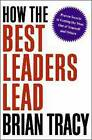 How the Best Leaders Lead: Proven Secrets to Getting the Most Out of Yourself and Others by Brian Tracy (Hardback, 2010)