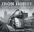 The Iron Horse: The History and Development of the Steam Locomotive by John Walter (Hardback, 2016)