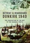 Retreat and Rearguard - Dunkirk 1940: The Evacuation of the Bef to the Channel Ports by Jerry Murland (Hardback, 2016)