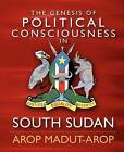 The Genesis of Political Consciousness in South Sudan by MR Arop Madut Arop (Paperback / softback, 2012)