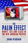 The Palin Effect: Money, Sex and Class in the New American Politics by Shana Pearlman (Paperback, 2012)