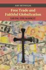 Free Trade and Faithful Globalization: Saving the Market by Amy Reynolds (Hardback, 2014)