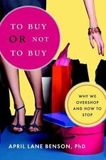 To Buy or Not to Buy: Why We Overshop and How to Stop by Benson, April