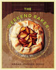 The Weekend Baker: Irresistible Recipes, Simple Techniques and Stress-Free Strategies for Busy People by Abigail Johnson Dodge (Paperback, 2008)