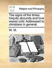The Signs of the Times. Iniquity Abounds and Love Waxes Cold. Addressed to Christians in General. by M W M (Paperback / softback, 2010)