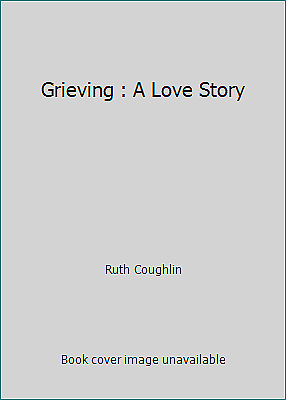 Grieving : A Love Story by Ruth Coughlin