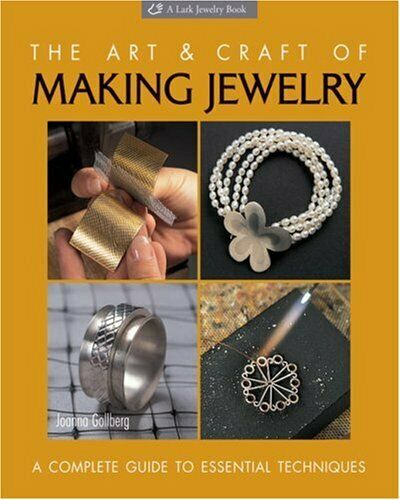 Art and Craft of Making Jewelry : A Complete Guide to Essential Techniques