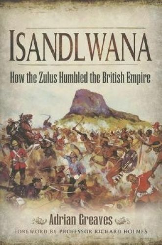 Isandlwana. How the Zulus Humbled the British Empire by Greaves, Adrian (Paperba