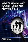 What's Wrong with Social Policy and How to Fix it by Bill Jordan (Hardback, 2010)
