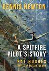 A Spitfire Pilot's Story: Pat Hughes: Battle of Britain Top Gun by Dennis Newton (Hardback, 2016)
