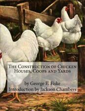 The Construction of Chicken Houses, Coops and Yards by George Fiske (2016,...