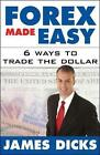 Forex Made Easy: 6 Ways to Trade the Dollar by James Dicks (Hardback, 2004)