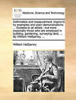 Arithmetick and Measurement, Improv'd by Examples and Plain Demonstrations: Suitable to All Artists; But More Especially Those Who Are Employed in Building, Gardening, Surveying Land, ... by William Halfpenny, ... by William Halfpenny (Paperback / softback, 2010)