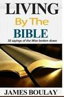 Living by the Bible: The 30 Sayings of the Wise from the Book of Proverbs Broken Down by James Boulay (Paperback / softback, 2014)