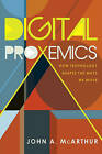 Digital Proxemics: How Technology Shapes the Ways We Move by John A. McArthur (Paperback, 2016)