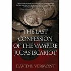 The Last Confession of the Vampire Judas Iscariot by David B Vermont (Paperback / softback, 2014)