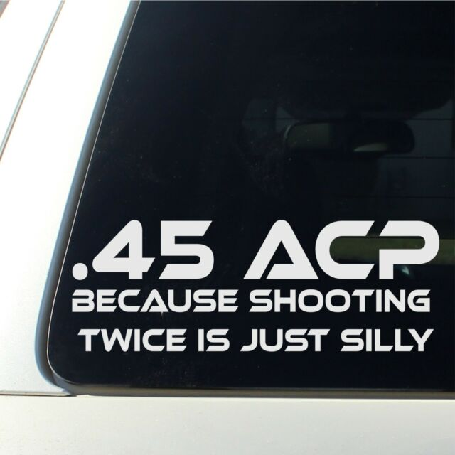 .45 ACP - Because Shooting Twice Is Silly! Funny Die Cut Vinyl Decal / Sticker