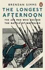 The Longest Afternoon: The 400 Men Who Decided the Battle of Waterloo by Brendan Simms (Paperback, 2015)