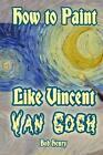 How to Paint Like Vincent Van Gogh by Bob Henry (Paperback / softback, 2014)