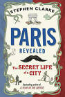 Paris Revealed: The Secret Life of a City by Stephen Clarke (Hardback, 2011)