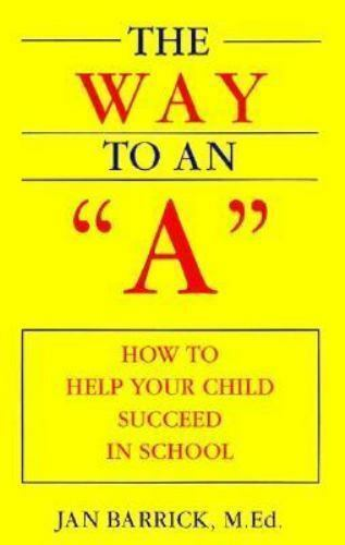The Way to an A : How to Help Your Child Succeed in School by Jan Barrick