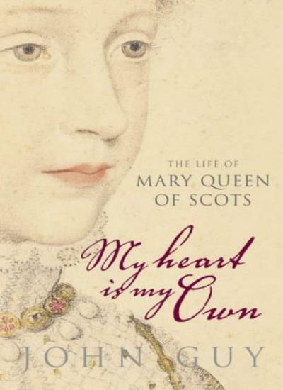 'My Heart is My Own': The Life of Mary Queen of Scots,John Guy