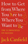 How to Get from Where You Are to Where You Want to Be: The 25 Principles of Success by Jack Canfield (Paperback, 2007)