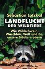 Landflucht der Wildtiere von Sebastian Lotzkat (2016, Taschenbuch)